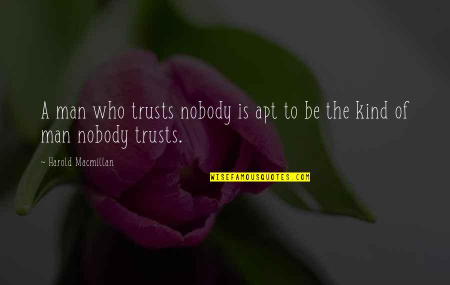 No Trust In Man Quotes By Harold Macmillan: A man who trusts nobody is apt to