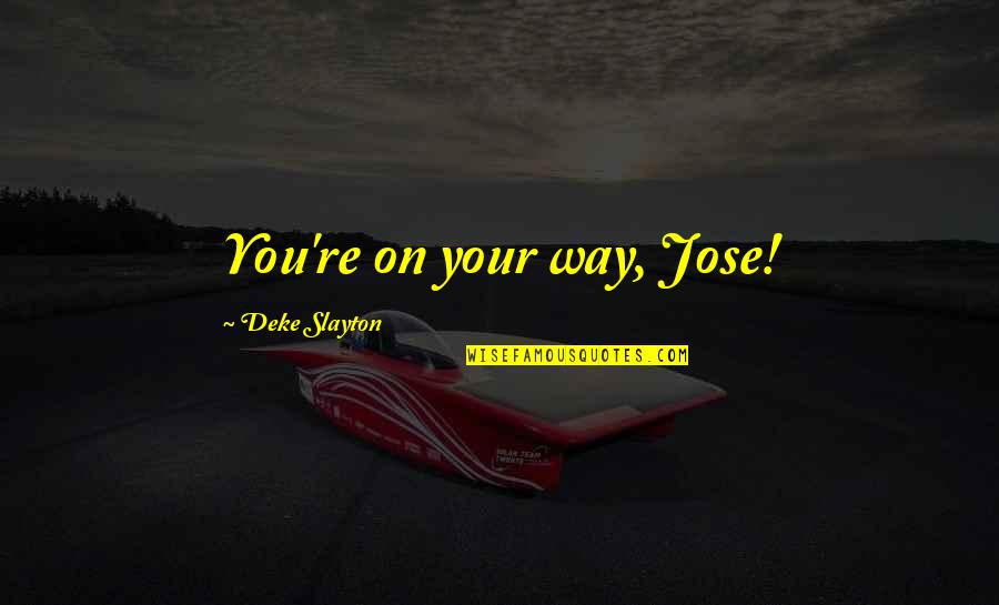 No Way Jose Quotes By Deke Slayton: You're on your way, Jose!