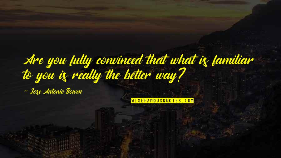 No Way Jose Quotes By Jose Antonio Bowen: Are you fully convinced that what is familiar