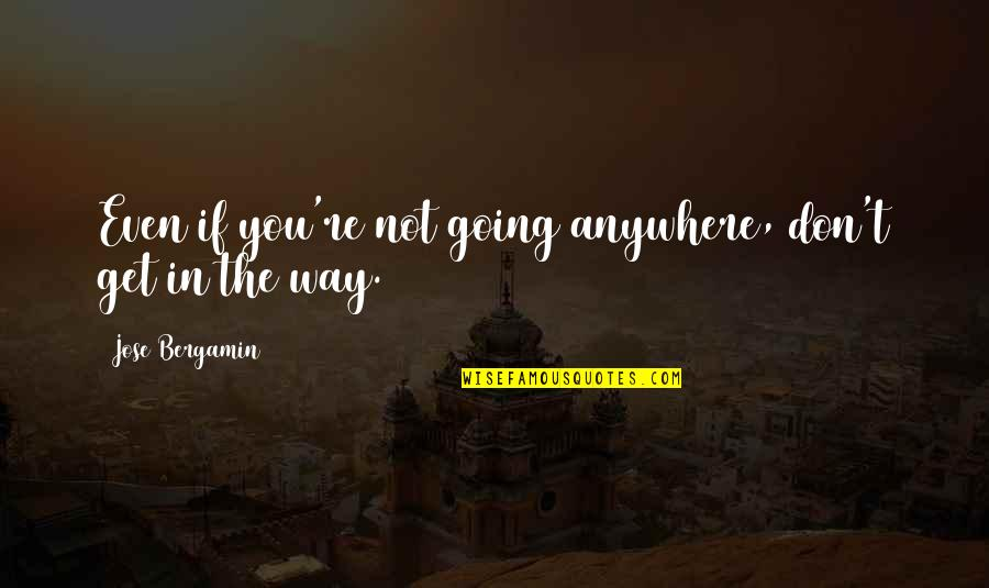 No Way Jose Quotes By Jose Bergamin: Even if you're not going anywhere, don't get