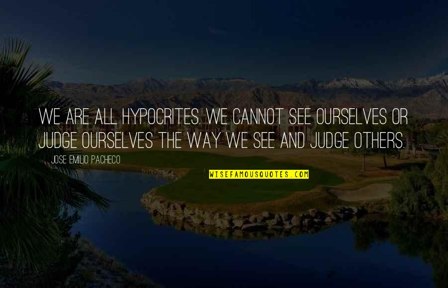 No Way Jose Quotes By Jose Emilio Pacheco: We are all hypocrites. We cannot see ourselves