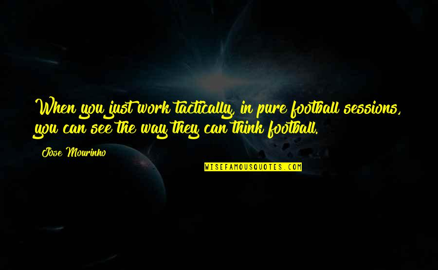 No Way Jose Quotes By Jose Mourinho: When you just work tactically, in pure football