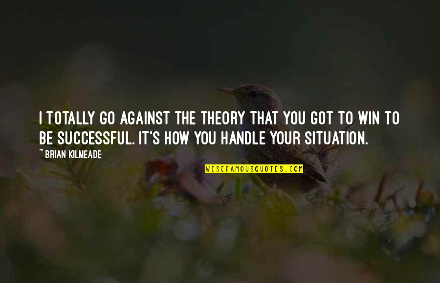 No Win Situation Quotes By Brian Kilmeade: I totally go against the theory that you