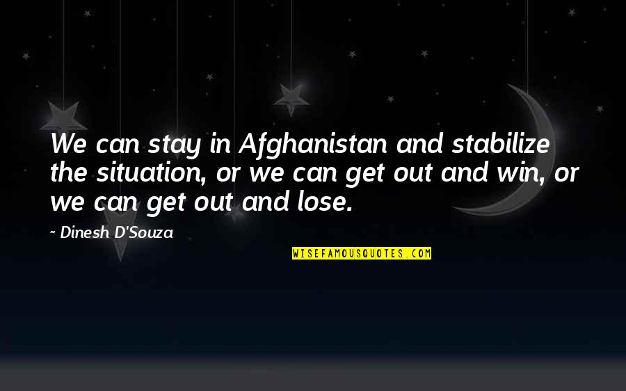 No Win Situation Quotes By Dinesh D'Souza: We can stay in Afghanistan and stabilize the