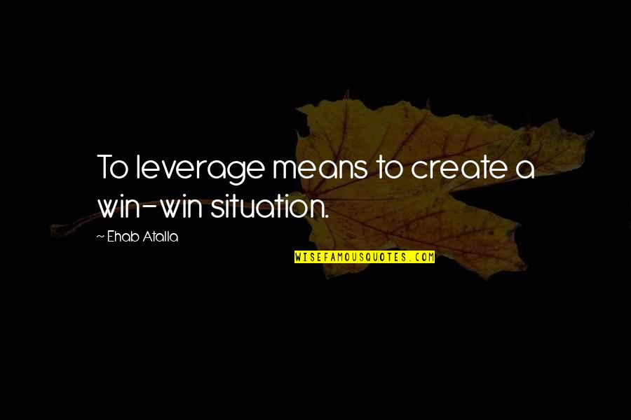 No Win Situation Quotes By Ehab Atalla: To leverage means to create a win-win situation.