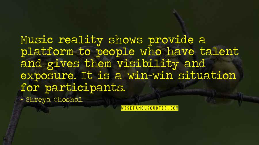 No Win Situation Quotes By Shreya Ghoshal: Music reality shows provide a platform to people