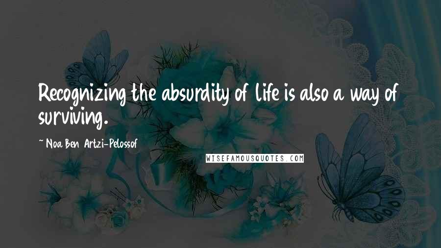 Noa Ben Artzi-Pelossof quotes: Recognizing the absurdity of life is also a way of surviving.