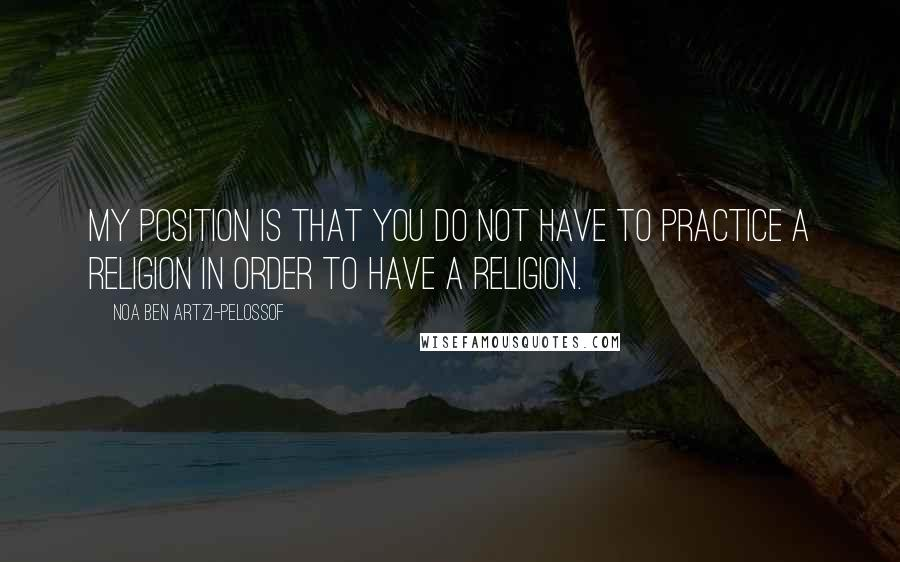 Noa Ben Artzi-Pelossof quotes: My position is that you do not have to practice a religion in order to have a religion.