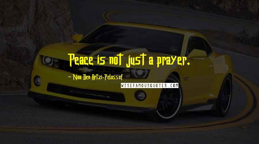 Noa Ben Artzi-Pelossof quotes: Peace is not just a prayer.