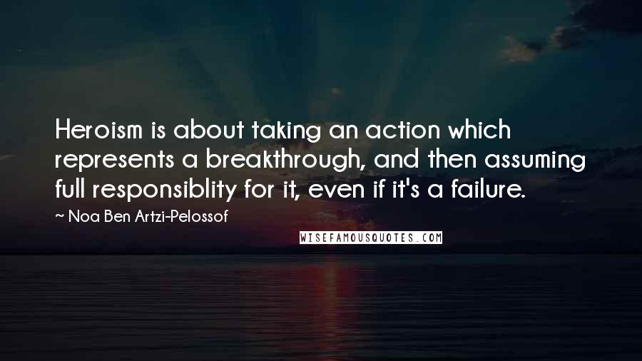 Noa Ben Artzi-Pelossof quotes: Heroism is about taking an action which represents a breakthrough, and then assuming full responsiblity for it, even if it's a failure.