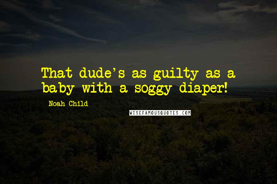 Noah Child quotes: That dude's as guilty as a baby with a soggy diaper!