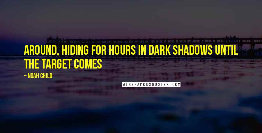 Noah Child quotes: around, hiding for hours in dark shadows until the target comes
