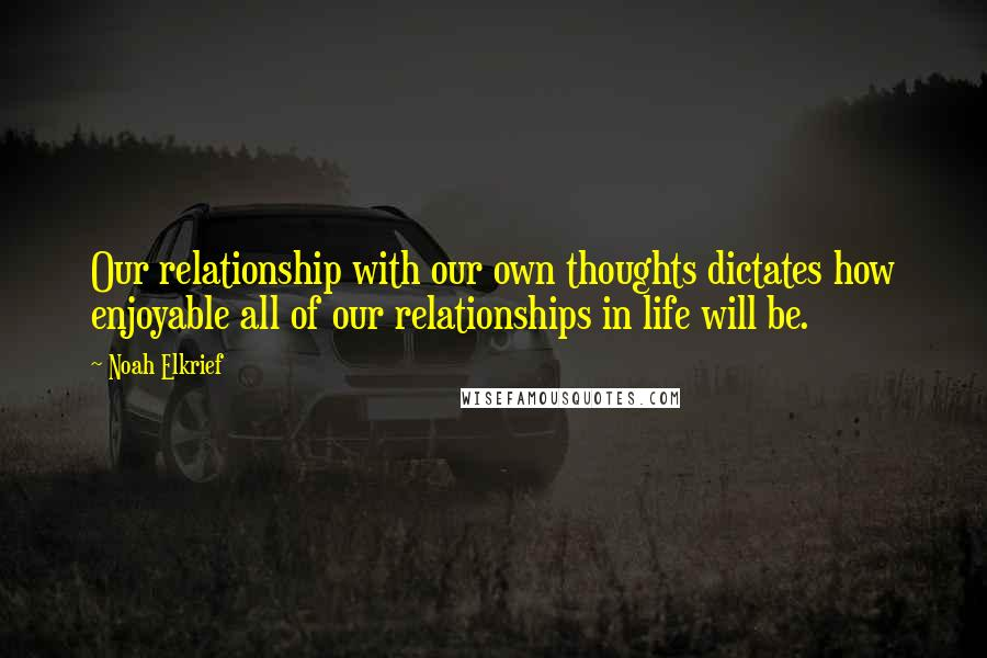 Noah Elkrief quotes: Our relationship with our own thoughts dictates how enjoyable all of our relationships in life will be.