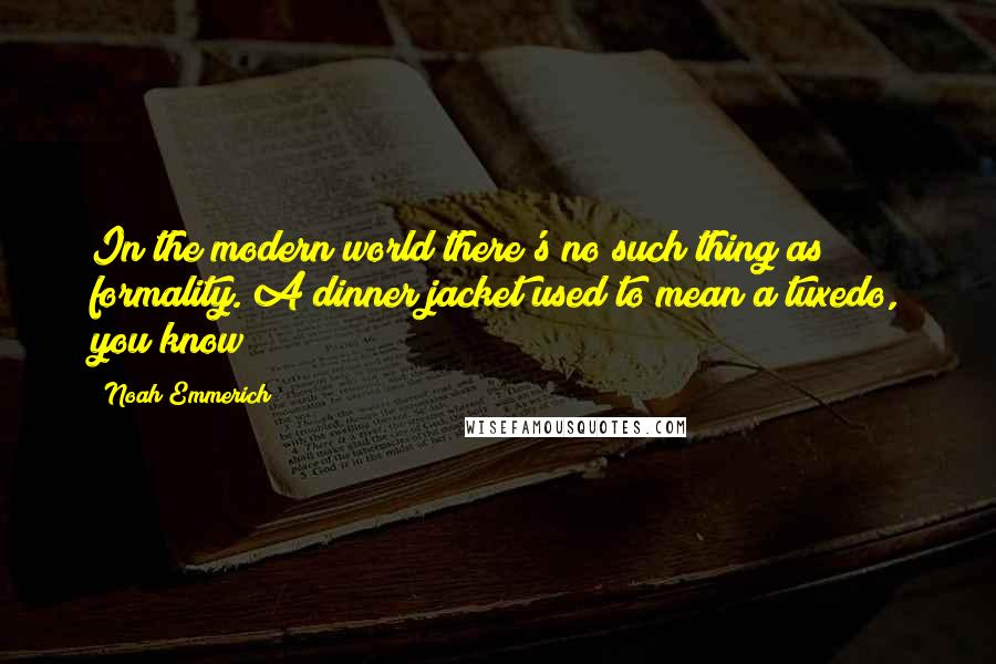 Noah Emmerich quotes: In the modern world there's no such thing as formality. A dinner jacket used to mean a tuxedo, you know?