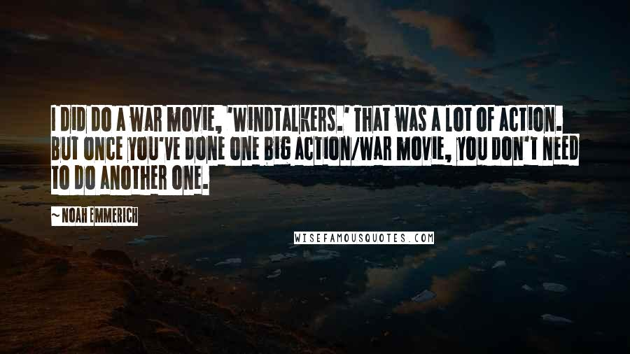 Noah Emmerich quotes: I did do a war movie, 'Windtalkers.' That was a lot of action. But once you've done one big action/war movie, you don't need to do another one.