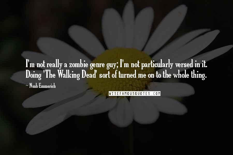 Noah Emmerich quotes: I'm not really a zombie genre guy; I'm not particularly versed in it. Doing 'The Walking Dead' sort of turned me on to the whole thing.