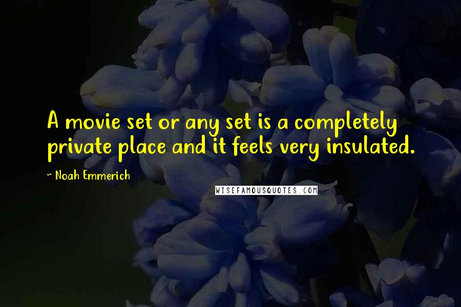 Noah Emmerich quotes: A movie set or any set is a completely private place and it feels very insulated.