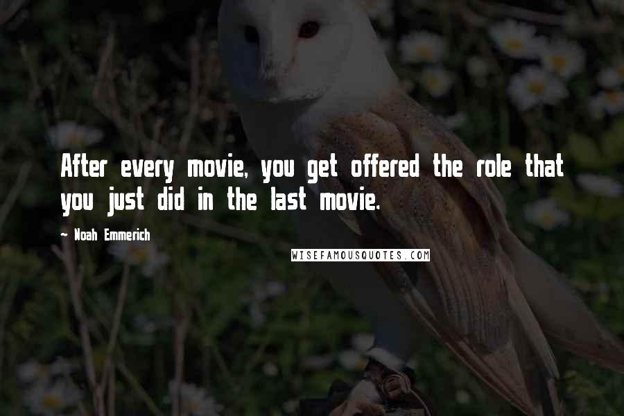 Noah Emmerich quotes: After every movie, you get offered the role that you just did in the last movie.
