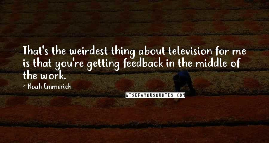 Noah Emmerich quotes: That's the weirdest thing about television for me is that you're getting feedback in the middle of the work.