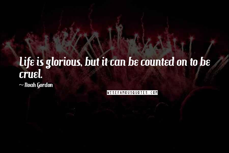 Noah Gordon quotes: Life is glorious, but it can be counted on to be cruel.