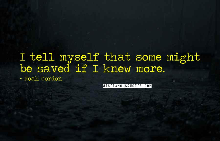Noah Gordon quotes: I tell myself that some might be saved if I knew more.