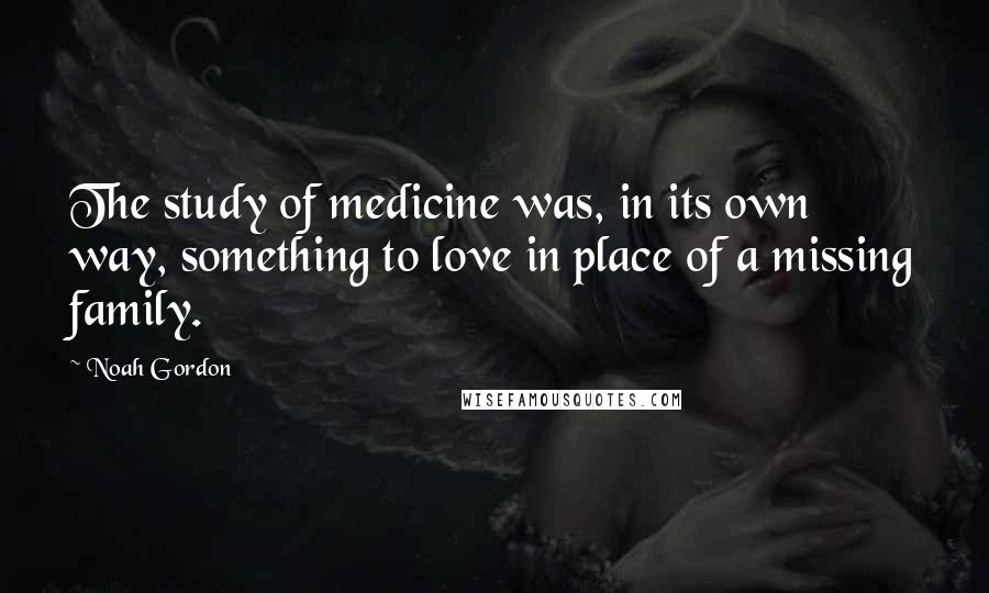 Noah Gordon quotes: The study of medicine was, in its own way, something to love in place of a missing family.