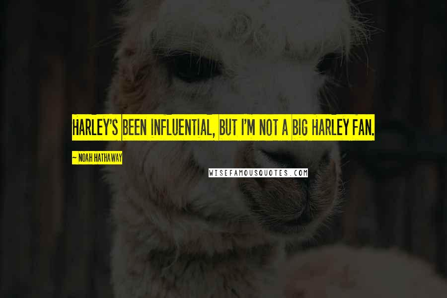 Noah Hathaway quotes: Harley's been influential, but I'm not a big Harley fan.