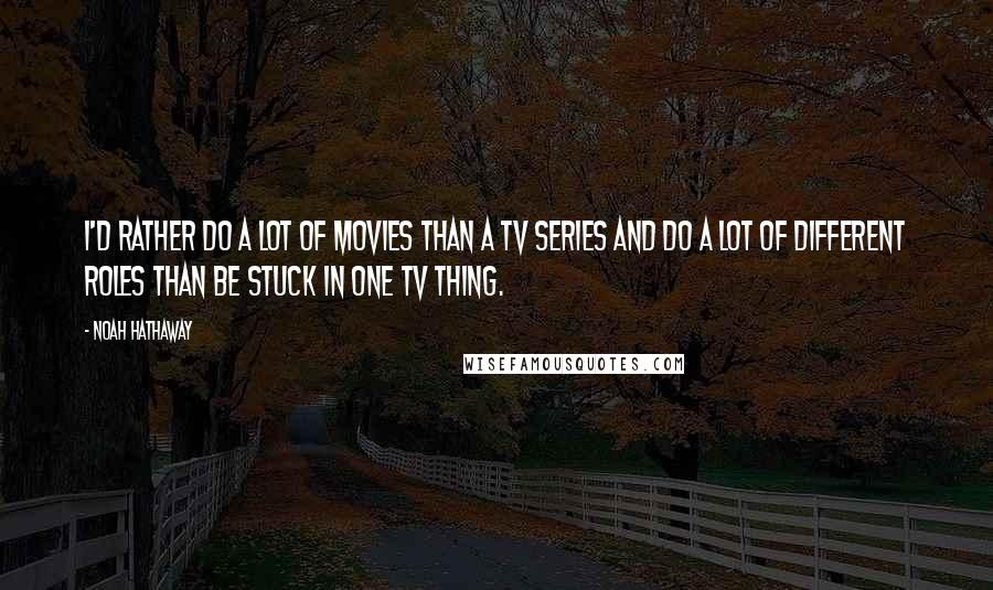 Noah Hathaway quotes: I'd rather do a lot of movies than a TV series and do a lot of different roles than be stuck in one TV thing.
