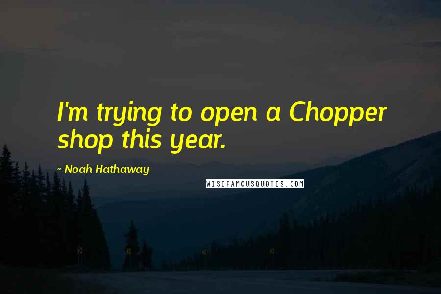Noah Hathaway quotes: I'm trying to open a Chopper shop this year.