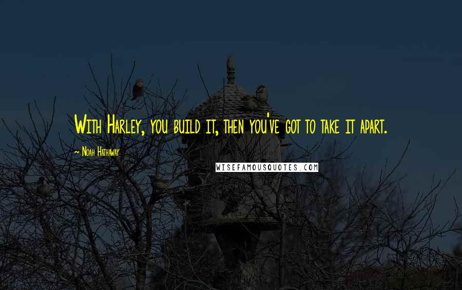 Noah Hathaway quotes: With Harley, you build it, then you've got to take it apart.