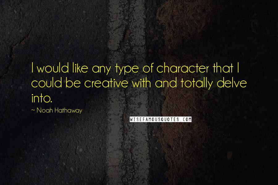 Noah Hathaway quotes: I would like any type of character that I could be creative with and totally delve into.