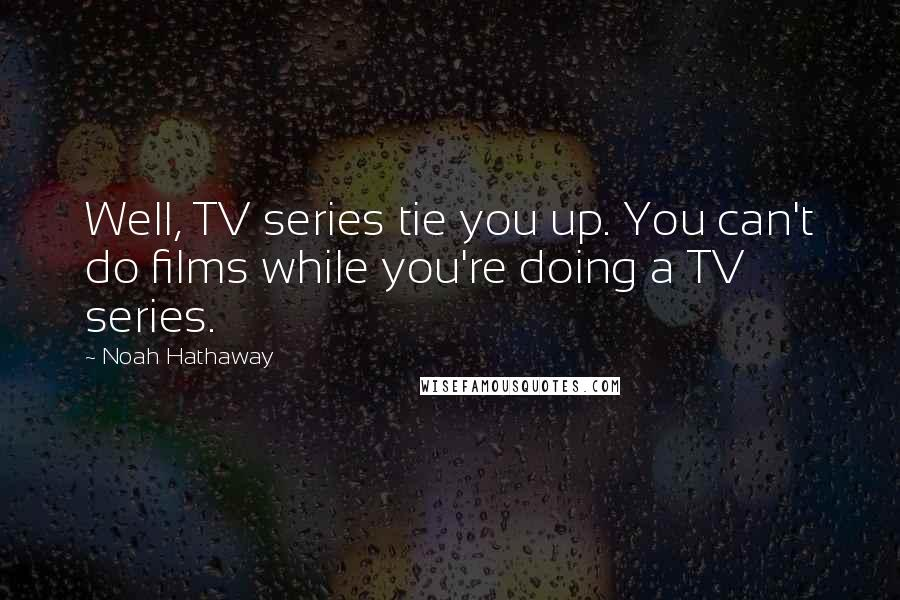 Noah Hathaway quotes: Well, TV series tie you up. You can't do films while you're doing a TV series.
