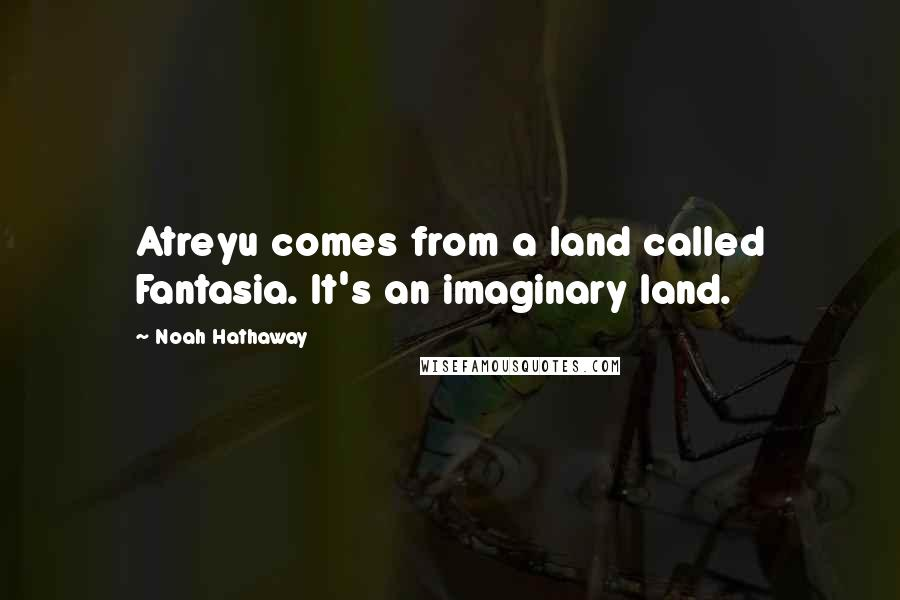 Noah Hathaway quotes: Atreyu comes from a land called Fantasia. It's an imaginary land.