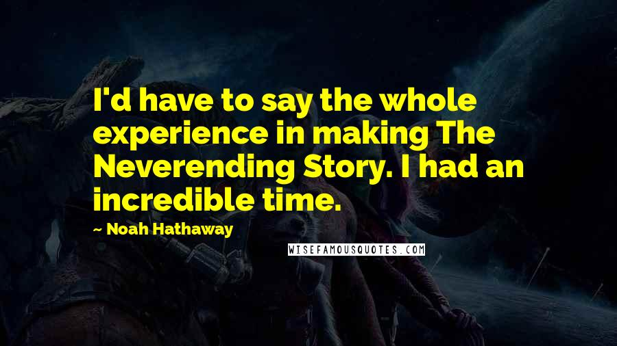 Noah Hathaway quotes: I'd have to say the whole experience in making The Neverending Story. I had an incredible time.