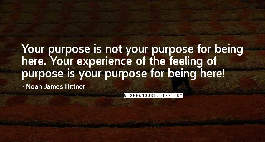 Noah James Hittner quotes: Your purpose is not your purpose for being here. Your experience of the feeling of purpose is your purpose for being here!