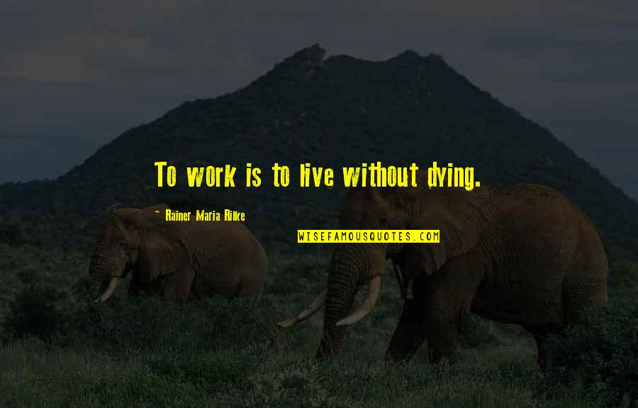 Noah John Rondeau Quotes By Rainer Maria Rilke: To work is to live without dying.