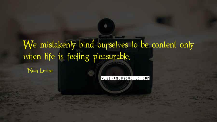 Noah Levine quotes: We mistakenly bind ourselves to be content only when life is feeling pleasurable.