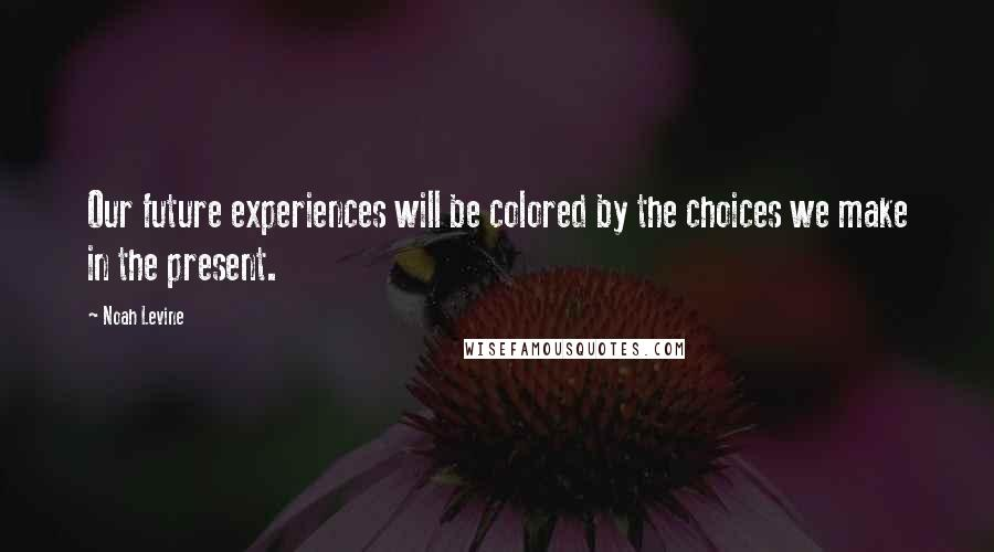 Noah Levine quotes: Our future experiences will be colored by the choices we make in the present.