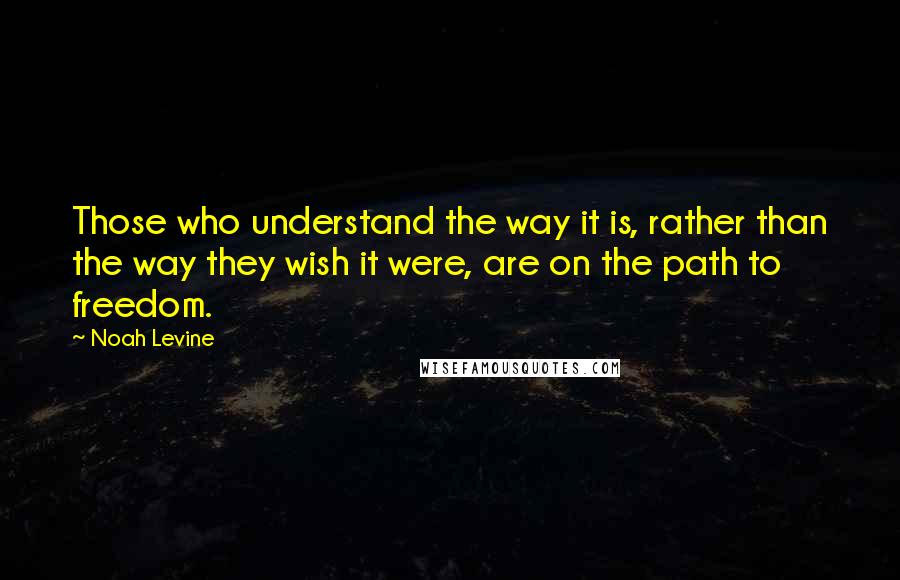 Noah Levine quotes: Those who understand the way it is, rather than the way they wish it were, are on the path to freedom.