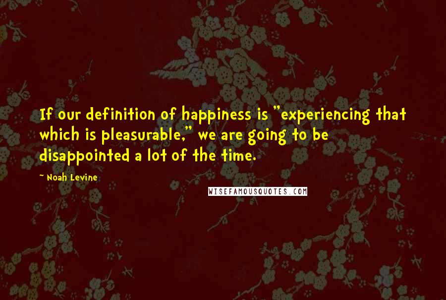 "Noah Levine quotes: If our definition of happiness is ""experiencing that which is pleasurable,"" we are going to be disappointed a lot of the time."