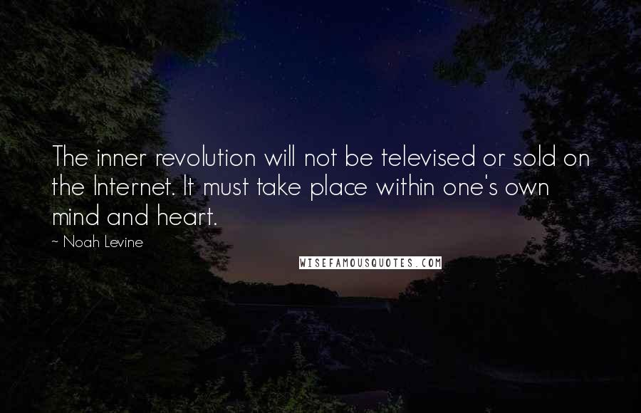 Noah Levine quotes: The inner revolution will not be televised or sold on the Internet. It must take place within one's own mind and heart.