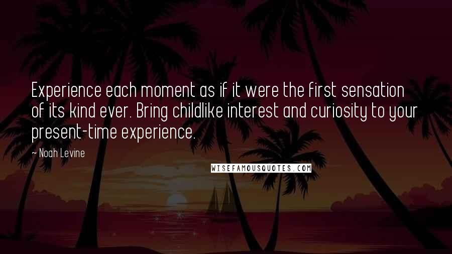 Noah Levine quotes: Experience each moment as if it were the first sensation of its kind ever. Bring childlike interest and curiosity to your present-time experience.