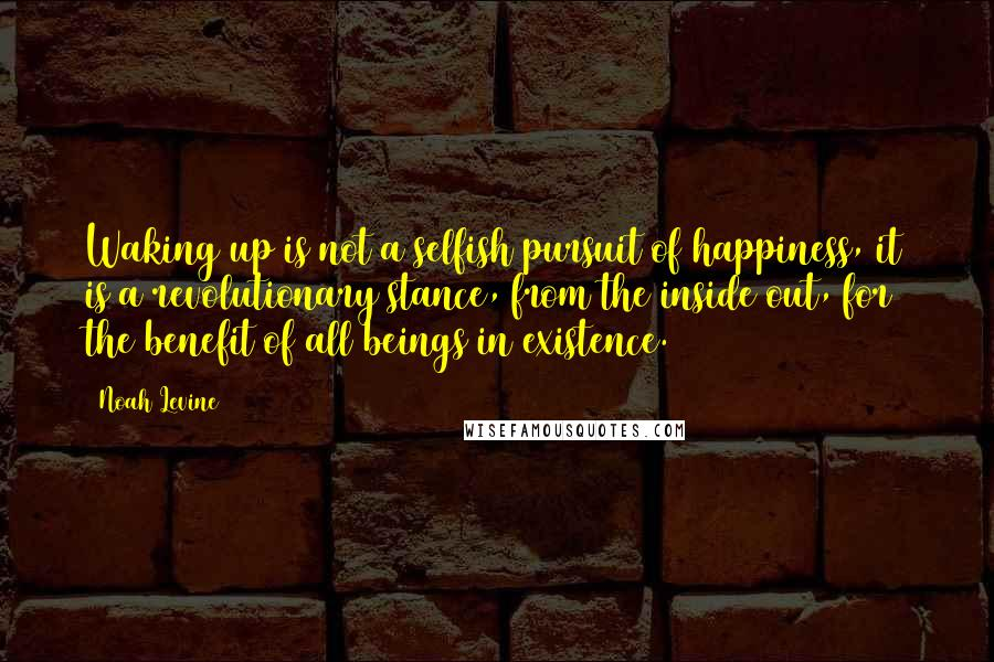 Noah Levine quotes: Waking up is not a selfish pursuit of happiness, it is a revolutionary stance, from the inside out, for the benefit of all beings in existence.