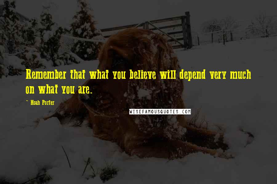 Noah Porter quotes: Remember that what you believe will depend very much on what you are.