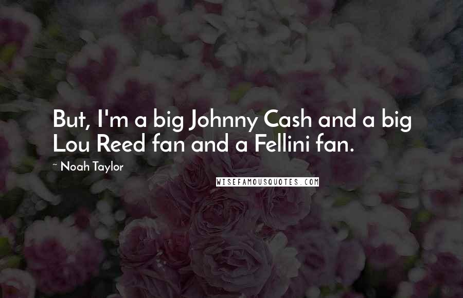 Noah Taylor quotes: But, I'm a big Johnny Cash and a big Lou Reed fan and a Fellini fan.