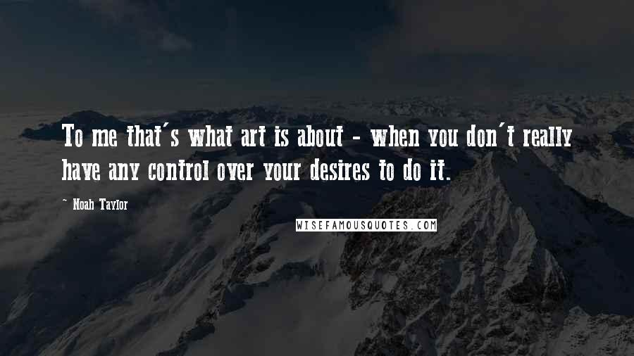Noah Taylor quotes: To me that's what art is about - when you don't really have any control over your desires to do it.
