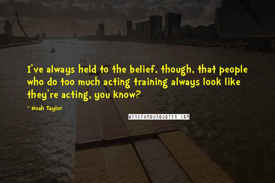 Noah Taylor quotes: I've always held to the belief, though, that people who do too much acting training always look like they're acting, you know?