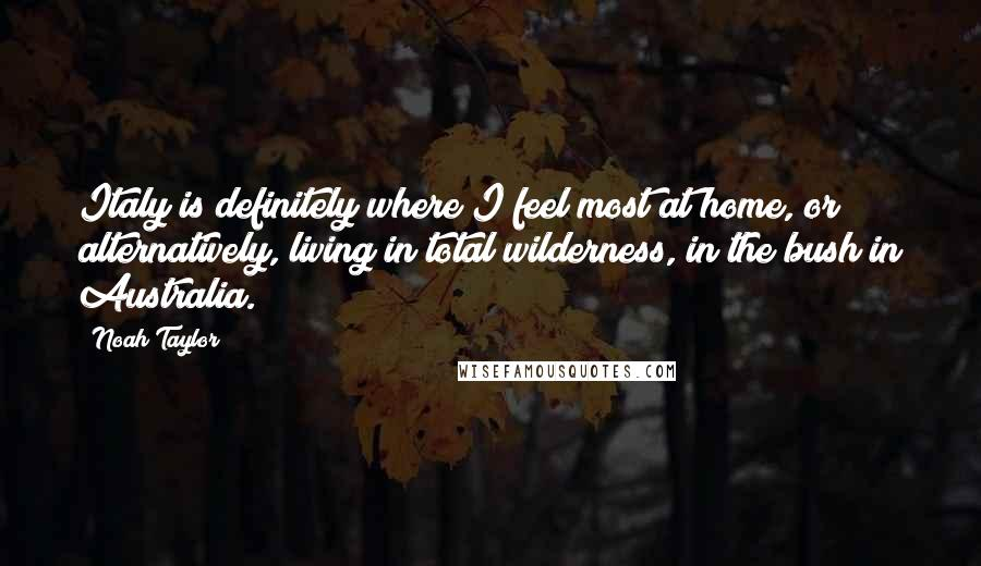 Noah Taylor quotes: Italy is definitely where I feel most at home, or alternatively, living in total wilderness, in the bush in Australia.