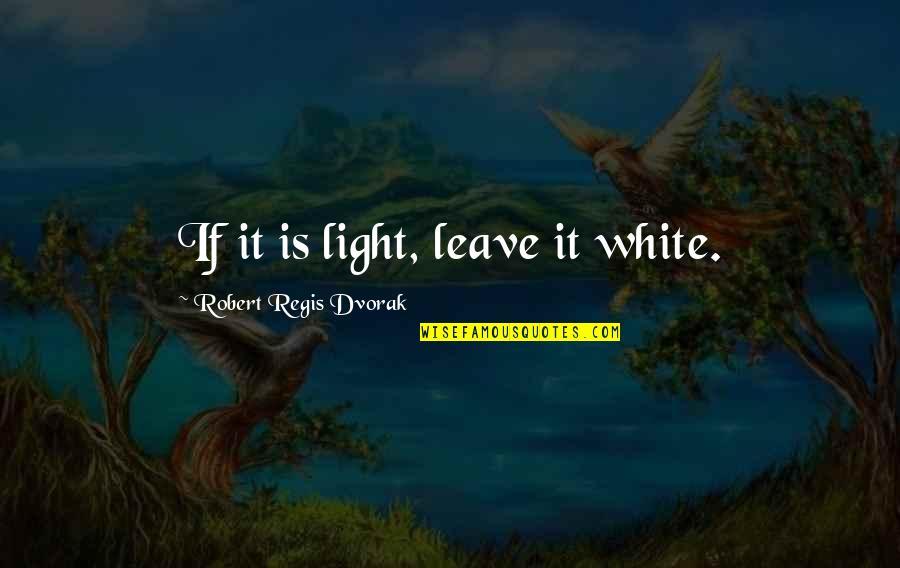 Noah's Arc Quotes By Robert Regis Dvorak: If it is light, leave it white.
