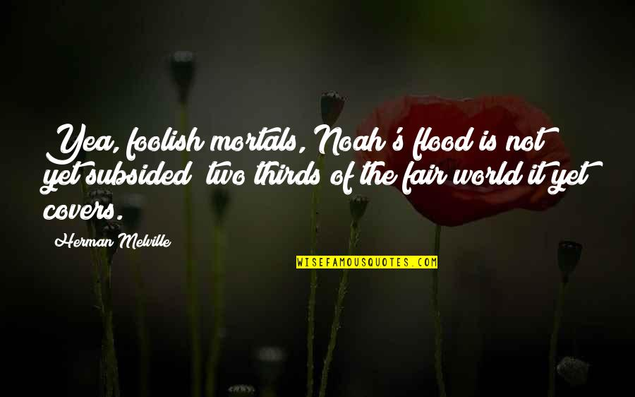 Noah's Quotes By Herman Melville: Yea, foolish mortals, Noah's flood is not yet